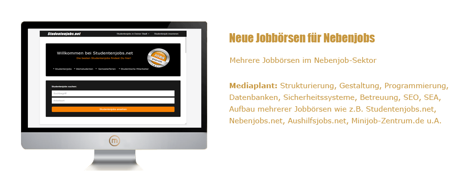 Mediaplant GmbH: Studentenjobs.net - Mehrere Jobbörsen im Nebenjob-Sektor; Mediaplant: Strukturierung, Gestaltung, Programmierung, Datenbanken, Sicherheitssysteme, Betreuung, SEO, SEA, Aufbau mehrerer Jobbörsen wie z.B. Studentenjobs.net, Nebenjobs.net, Aushilfsjobs.net, Minijob-Zentrum.de u. A.